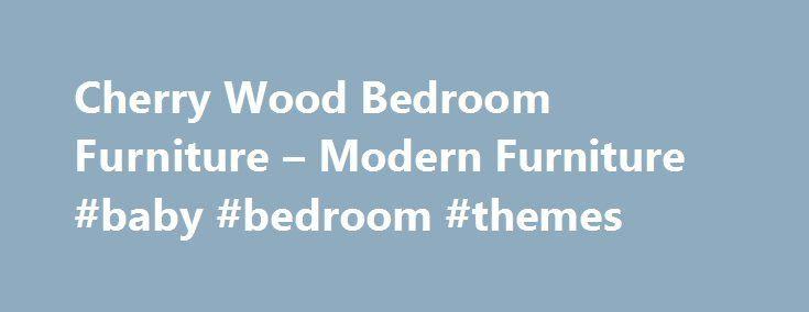 Cherry Wood Bedroom Furniture – Modern Furniture #baby #bedroom #themes http://bedrooms.remmont.com/cherry-wood-bedroom-furniture-modern-furniture-baby-bedroom-themes/  #cherry bedroom furniture # Home Bedroom Cherry Wood Bedroom Furniture Cherry Wood Bedroom Furniture Cherry Wood Bedroom Furniture . If you want a beautiful dark, cherry colored furniture in the [...]