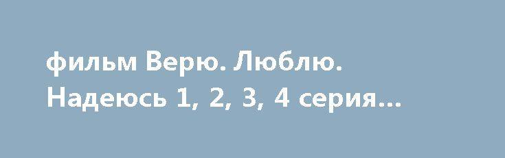 фильм Верю. Люблю. Надеюсь 1, 2, 3, 4 серия (сериал 2017) http://kinofak.net/publ/melodrama/film_verju_ljublju_nadejus_1_2_3_4_serija_serial_2017_hd_100/8-1-0-6039  Всегда гордившаяся своей семьей главная героиня попадает в тяжелейшую жизненную ситуацию. У нее была понимающая семья, обожающий ее муж и прекрасный дом. Буквально в одночасье все изменилось. Женщина потеряла все, что составляло ее женское счастье: мужа, крышу над головой. Теперь мать двоих очаровательных дочерей вынуждена…