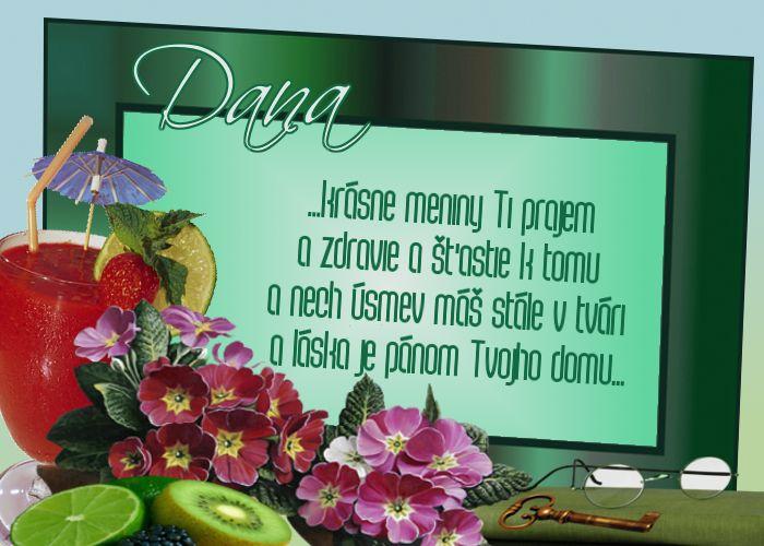 Dana ...krásne meniny Ti prajem a zdravie a šťastie k tomu a nech úsmev máš stále v tvári a láska je pánom Tvojho domu...