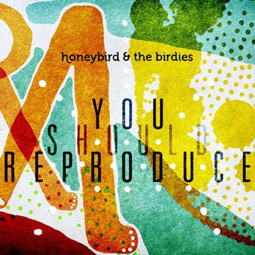 Honeybird & the Birdies: You Should Reproduce