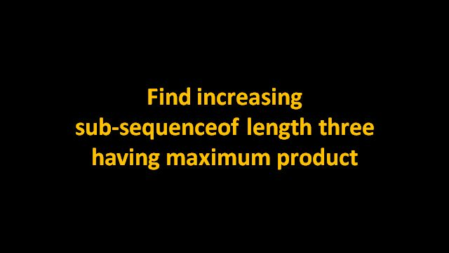 Given an array of positive numbers, find sub-sequence of length three having maximum product. The elements of sub-sequence should be in increasing order. For example, for the input array {6, 7, 8, 1, 2, 3, 9, 10} output should be sub-sequence 8,9,10.
