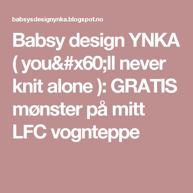 Babsy design YNKA ( you`ll never knit alone ): GRATIS mønster på mitt LFC vognteppe