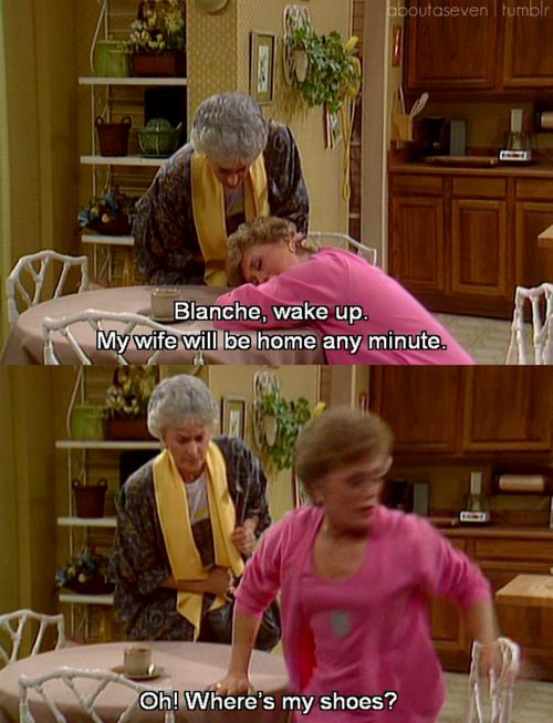 "{The Golden Girls} ~ Dorothy - ""Blanche, wake up.  My wife will be home any minute."" ~ Blanche - ""Oh, where's my shoes?"""