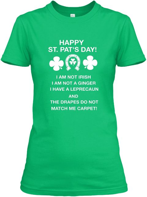 Happy St. Pat's Day! I Am Not Irish I Am Not A Ginger I Have A Leprecaun And The Drapes Do Not Match Me Carpet! Kelly Green  Women's T-Shirt Front