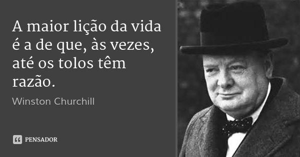A maior lição da vida é a de que, às vezes, até os tolos têm razão. — Winston Churchill
