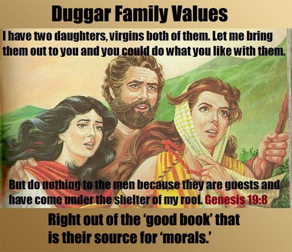 "Atheism, Religion, God is Imaginary, The Bible, Bible Verse, Genesis, Children, Child Abuse, Women, Bigotry, Sexism, Misogyny, Morality. Duggar Family Values. Right out of the ""good book"" that is their source for ""morals."""