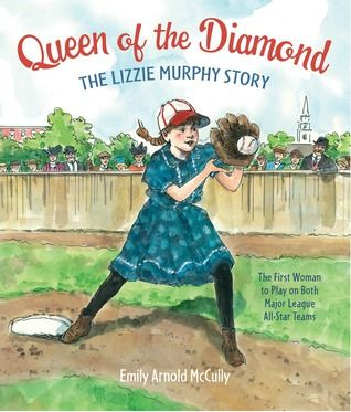 Queen of the Diamond: The Lizzie Murphy Story by Emily Arnold Mc Cully:  Lizzie Murphy was the first woman to play baseball in a major league exhibition game. This is a fictionalized story of how she made it happen. Inspiring for young athletes. A great book for any girl who has been told she can't...