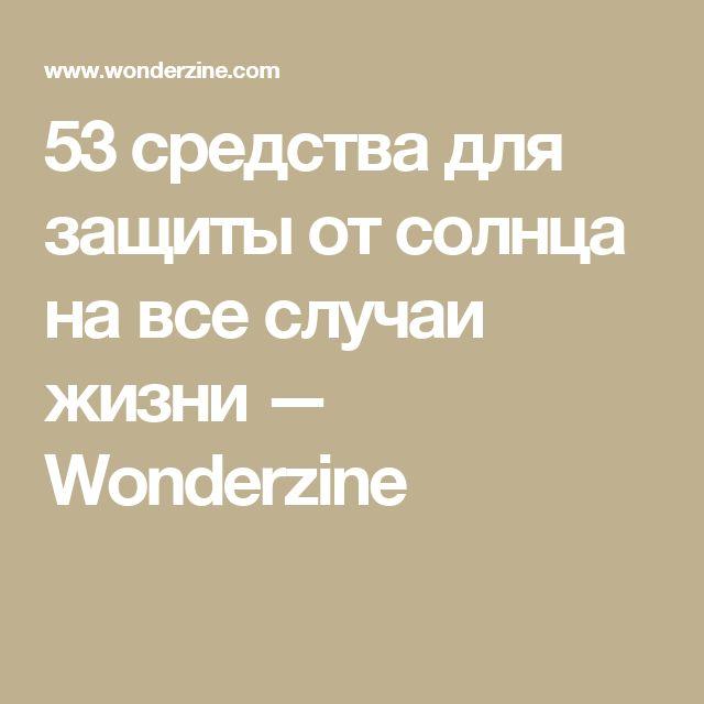 53 средства для защиты от солнца на все случаи жизни — Wonderzine