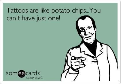LIKE + REPIN AWAY! Tattoos are like potato chips... You can't just have one! Funny ink meme. Find interesting info about the movement stopping tattoo discrimination at work: www.stapaw.com