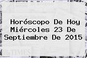 http://tecnoautos.com/wp-content/uploads/imagenes/tendencias/thumbs/horoscopo-de-hoy-miercoles-23-de-septiembre-de-2015.jpg 23 de septiembre. Horóscopo de hoy Miércoles 23 de septiembre de 2015, Enlaces, Imágenes, Videos y Tweets - http://tecnoautos.com/actualidad/23-de-septiembre-horoscopo-de-hoy-miercoles-23-de-septiembre-de-2015/