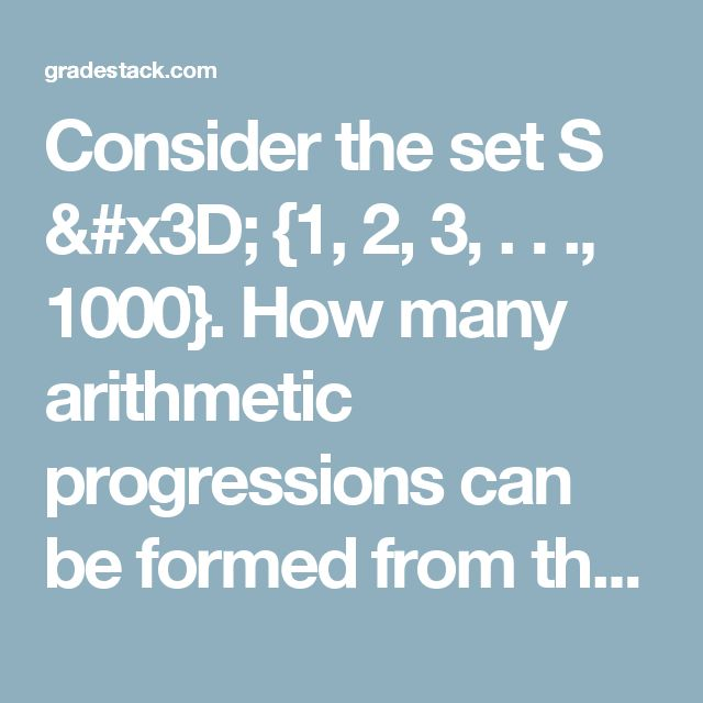 Consider the set S = {1, 2, 3, . . ., 1000}. How many arithmetic progressions can be formed from the elements of S that start with 1 and end with 1000 and have at least 3 elements? A 3 B 4 C 6 D 7 E 8 - Flash cards CAT-2006-Previous Years Paper - Pearson - Complete CAT Prep