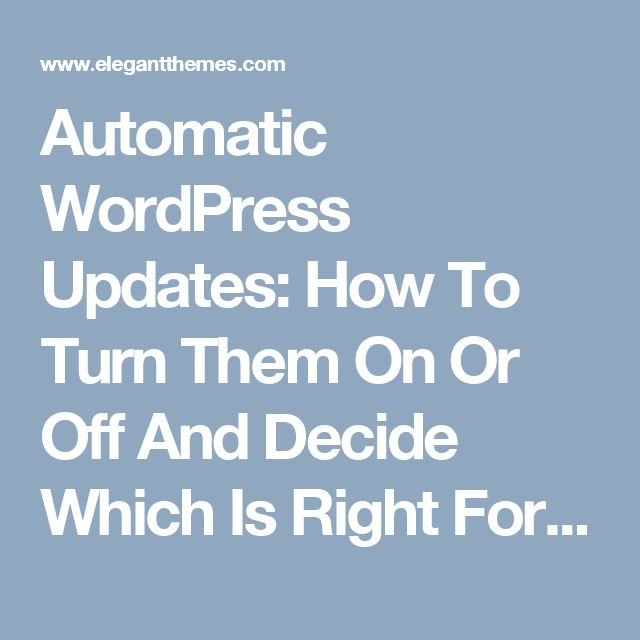 Automatic WordPress Updates: How To Turn Them On Or Off And Decide Which Is Right For You