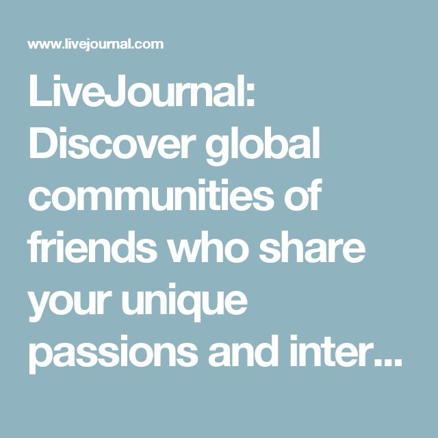 LiveJournal: Discover global communities of friends who share your unique passions and interests.