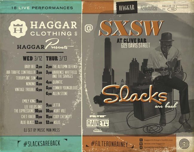 Haggar @ SXSW 2014   Wednesday, March 12 - Thursday, March 13, 2014   2-7pm   Clive Bar at 609 Davis St., Austin, TX 78701   Live music showcases; badges/wristbands have priority, but afternoon parties are open to public with RSVP (subject to capacity)   RSVP: http://filtermagazine.com/index.php/rsvp/entry/rsvp_haggar_sxsw_2014