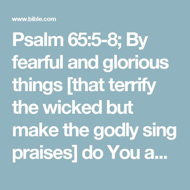 Psalm 65:5-8; By fearful and glorious things [that terrify the wicked but make the godly sing praises] do You answer us in righteousness (rightness and justice), O God of our salvation, You Who are the confidence and hope of all the ends of the earth and of those far off on the seas; Who by [Your] might have founded the mountains, being girded with power, Who still the roaring of the seas, the roaring of their waves, and the tumult of the peoples, So that those who dwell in earth's farthe...