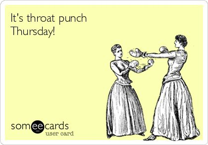 It's throat punch Thursday!
