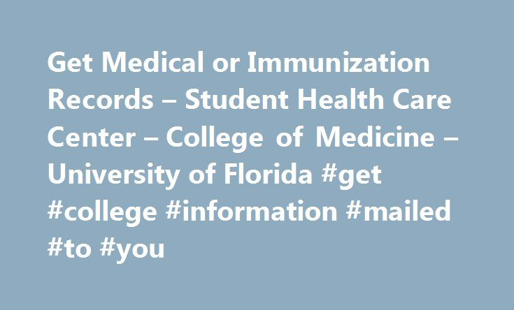 Get Medical or Immunization Records – Student Health Care Center – College of Medicine – University of Florida #get #college #information #mailed #to #you http://kenya.remmont.com/get-medical-or-immunization-records-student-health-care-center-college-of-medicine-university-of-florida-get-college-information-mailed-to-you/  # Get Medical or Immunization Records Official records request Please call Medical Records at (352) 273-4737 with any questions or concerns. Complete the Record Request…