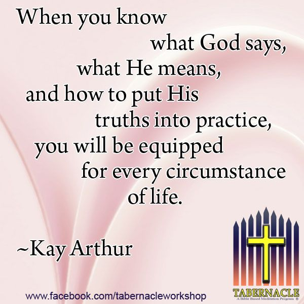 When you know what God says, what He means, and how to put His truths into practice, you will be equipped for every circumstance of life.  ~Kay Arthur