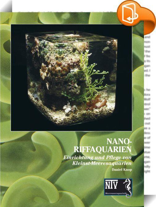 """Nano-Riffaquarien    ::  Nano-Riffaquarien rücken faszinierende Lebensformen in den Vordergrund, die in einem """"normalen"""" Aquarium kaum Beachtung finden. Der Betrachter eines Nano-Riffaquariums erlebt, wie Korallen wachsen, und beobachtet, wie andere kleine und kleinste wirbellose Tiere oder Fischchen ihren Lebensalltag bestreiten.  Das neue Verfahren, das Daniel Knop entwickelt hat und das er in diesem Buch vorstellt, ermöglicht auch die Unterhaltung kleinster Meeresaquarien,..."""
