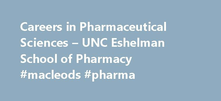Careers in Pharmaceutical Sciences – UNC Eshelman School of Pharmacy #macleods #pharma http://pharma.nef2.com/2017/04/25/careers-in-pharmaceutical-sciences-unc-eshelman-school-of-pharmacy-macleods-pharma/  #pharmaceutical science jobs # Careers in Pharmaceutical Sciences While pharmacists are directly involved in patient care and work with existing drugs, it's pharmaceutical scientists who create new drugs and therapies. The pharmaceutical sciences draw on a wide range of disciplines to…