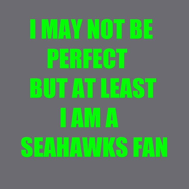 I may not b perfect, but at least I'm a Seahawks fan!