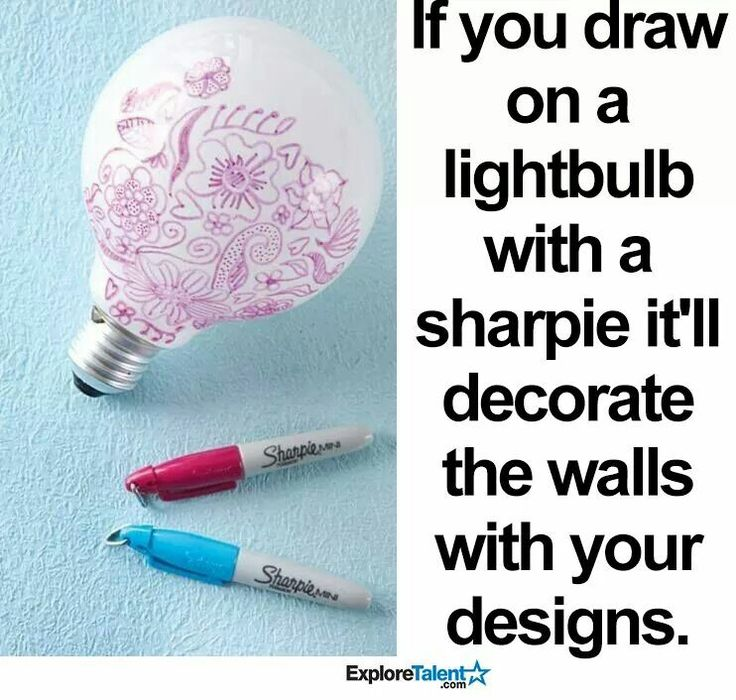 If you draw on a lightbulb with a sharpie itll decorate the walls with your designs.