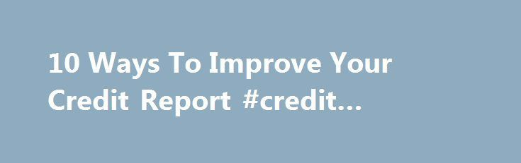 10 Ways To Improve Your Credit Report #credit #bureau #check http://credit-loan.nef2.com/10-ways-to-improve-your-credit-report-credit-bureau-check/  #how to improve credit score # 10 Ways To Improve Your Credit Report The ability to access credit can make life a lot simpler. From everyday items such as gas and groceries to big-ticket purchases such as cars and houses, most people rely on some form of credit. To make sure you can get that credit when you need it, it's important to have a good…