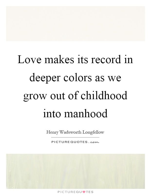 Love makes its record in deeper colors as we grow out of childhood into manhood. Henry Wadsworth Longfellow quotes on PictureQuotes.com.