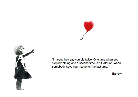 I mean, people say you die twice. One time when you stop breathing and a second time, a bit later on, when somebody says your name for the last time. Banksy