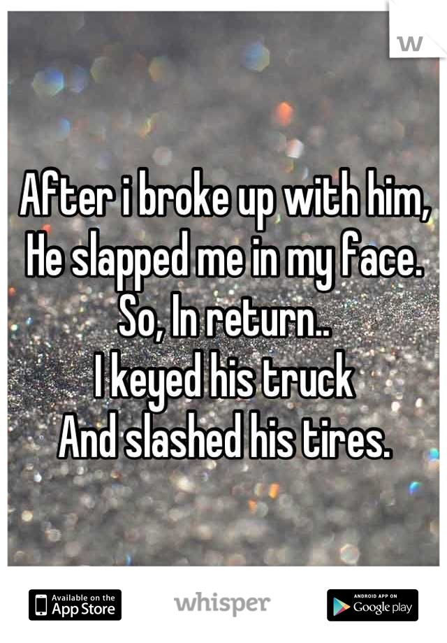 After i broke up with him, He slapped me in my face. So, In return.. I keyed his truck And slashed his tires.