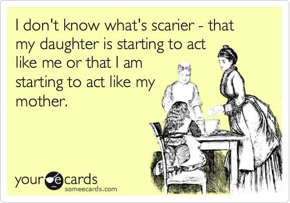 I don't know what's scarier - that my daughter is starting to act like me or that I am starting to act like my mother.
