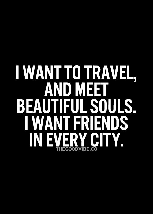 I want to travel, and meet beautiful souls.  I want friends in every city.