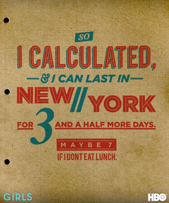 """""""So I calculated, and I can last in New York for 3 and a half more days, maybe 7 if I don't eat lunch."""" -Hannah Horvath #GIRLS"""