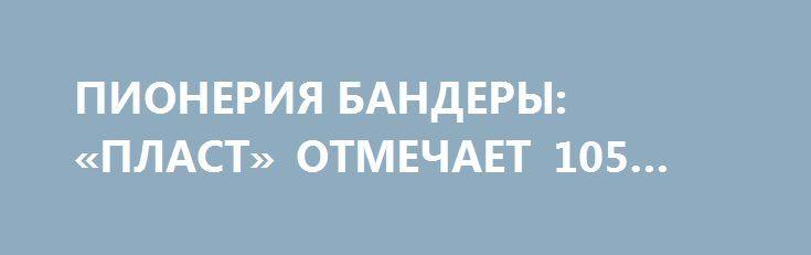ПИОНЕРИЯ БАНДЕРЫ: «ПЛАСТ» ОТМЕЧАЕТ 105 ЛЕТ. http://rusdozor.ru/2017/04/11/pioneriya-bandery-plast-otmechaet-105-let/  На Украине отмечает круглую дату молодежная организация «Пласт», которая многие годы являлась кузницей националистических кадров  День патриотической молодежи Кто такие скауты? Если задать этот вопрос среднестатистическому представителю аполитичной украинской молодежи, он разве что вспомнит о том, что так называют ...
