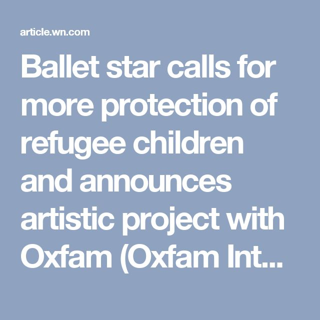 Ballet star calls for more protection of refugee children and announces artistic project with Oxfam (Oxfam International) - WorldNews