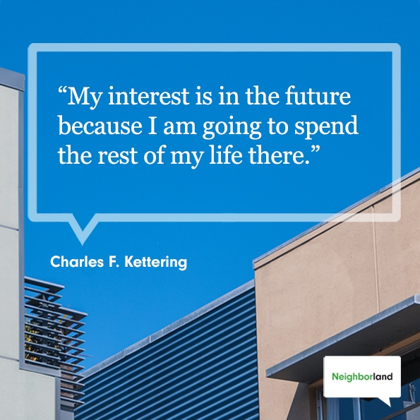 """""""My interest is in the future because I am going to spend the rest of my life there."""" - Charles F Kettering"""
