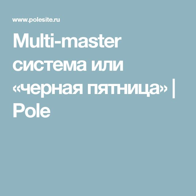 Multi-master система или «черная пятница» | Pole