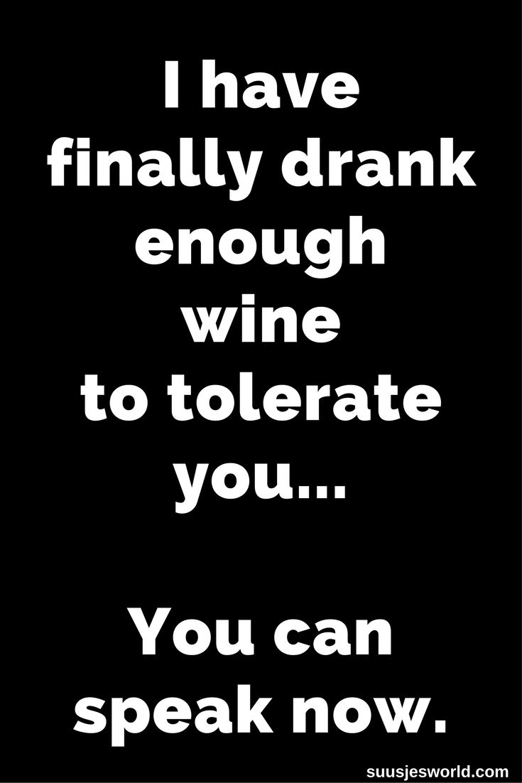 I have finally drank enough wine to tolerate you. You can speak now. Quotes