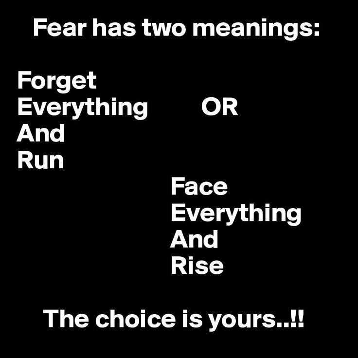 Love ...Love ...Love this! Fear has two meanings: Forget Everything OR And Run Face Everything And Rise The choice is yours..!!!