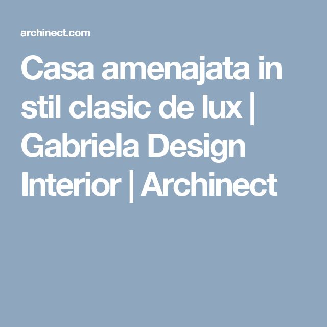 Casa amenajata in stil clasic de lux | Gabriela Design Interior |