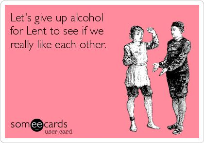 Let's give up alcohol for Lent ...