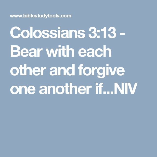 Colossians 3:13 - Bear with each other and forgive one another if...NIV