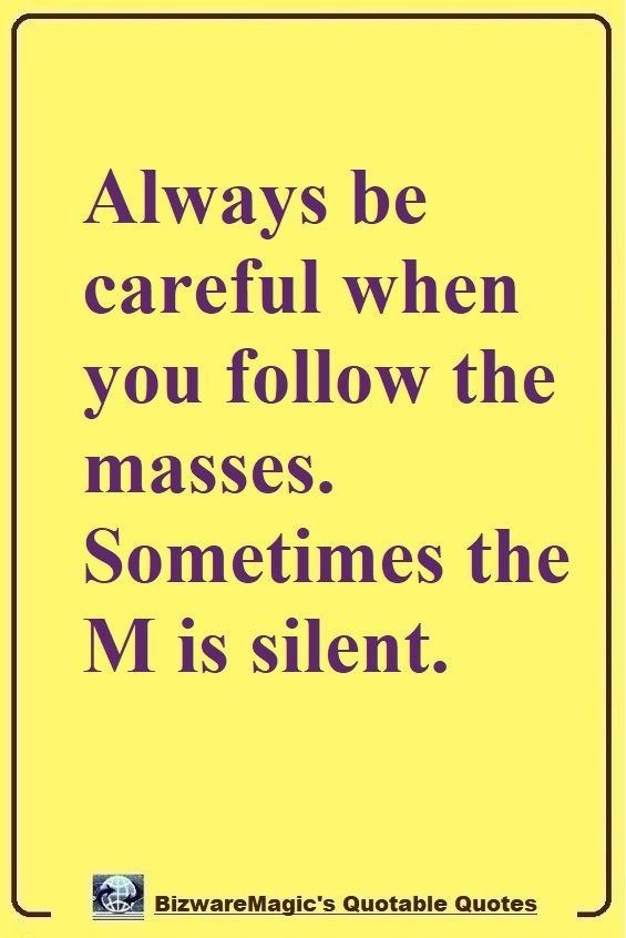 Always Be Careful When You Follow The Masses Sometimes The M Is