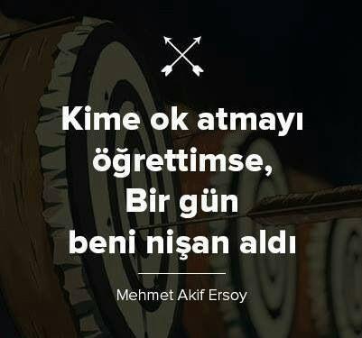 """""""Kime ok atmayı öğrettimse, birgün beni nişan aldı..."""" Mehmet Akif Ersoy"""