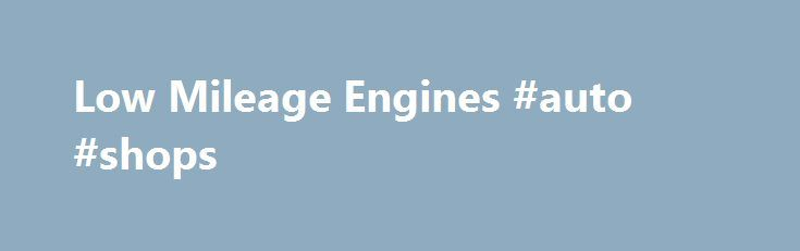 Low Mileage Engines #auto #shops http://india.remmont.com/low-mileage-engines-auto-shops/  #used auto engines # Used Engines the Right Way! Save Money with Mileage Verification Your mechanic has called with bad news: you need an Engine. Please relax, because we re going to walk you through the engine replacement process. We will even help you find a quality mechanic. Best of all we re going to save you a lot of money! To get started please click above on our used engines request form and we…