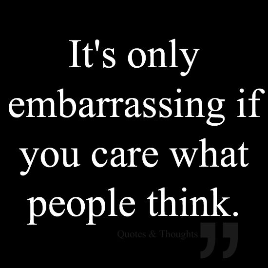 That just makes me laugh even more and then me and my friend laugh uncontrollably till it hurts, you forget completely about being embarrassed, because, of the pain in your cheeks and tears flowing from your eyes, plus, your nose starts running....you have too much going on to be embarrassed.