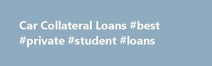 Car Collateral Loans #best #private #student #loans http://nef2.com/car-collateral-loans-best-private-student-loans/  #vehicle loans # Collateral Loans A collateral loan is a type of secured loan where an asset is provided to the lender in exchange for receiving a loan. Normally car collateral loans are used for obtaining a liquid asset like cash in exchange for an illiquid asset like a vehicle. Pawn shops are a perfect...
