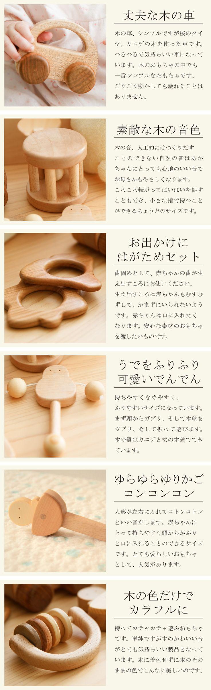 赤ちゃんセット 赤ちゃんセット:年間売り上げ数NO1!! 初めて出会う赤ちゃんのおもちゃは安心自然素材で・・・ 自然素材100%あかちゃんにとって安心安全のおもちゃです。 箱の中身は日本の広葉樹がいっぱい詰まっています 赤ちゃんセットにはご出産祝い用に、選りすぐれた最高の製品がセットされています。 自然の素材でできたおもちゃなら安心して使っていただけます。 赤ちゃんはおもちゃを手に持って、なめながら形を認識していきます。突き出た大脳と言われる手で、おもちゃを持ち、なめてたしかめます。そして動かしてみます。赤ちゃんはおもちゃの動きを楽しみ、いろいろ試してみることで、おもちゃを通して外界を認識し、学んでいきます。 また、お母さんと赤ちゃんの豊かなコミュニケーションづくりに役立ちます。おもちゃを介してのやり取りは、木のおもちゃならなではのあたたかさが生まれます。 この赤ちゃんのセットは、すでに30年以上製作しています。赤ちゃんのためのおもちゃとして、製作には日本の木材を厳選し、ていねいに磨き、ツルツルに仕上げて完成させます。多くのお母さまから「ツルツルに磨かれてい...