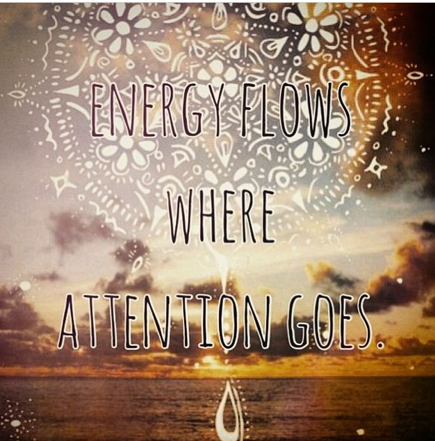 Energy Flows Where Attention Goes So True Personal Growth