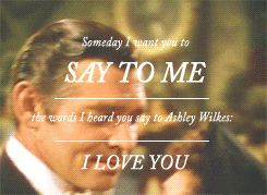 Someday I want you to say to me the words I heard you say to Ashley Wilkes: I love you.